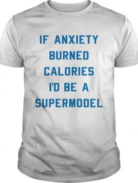 If anxiety burned calories Id be a supermodel t-shirt