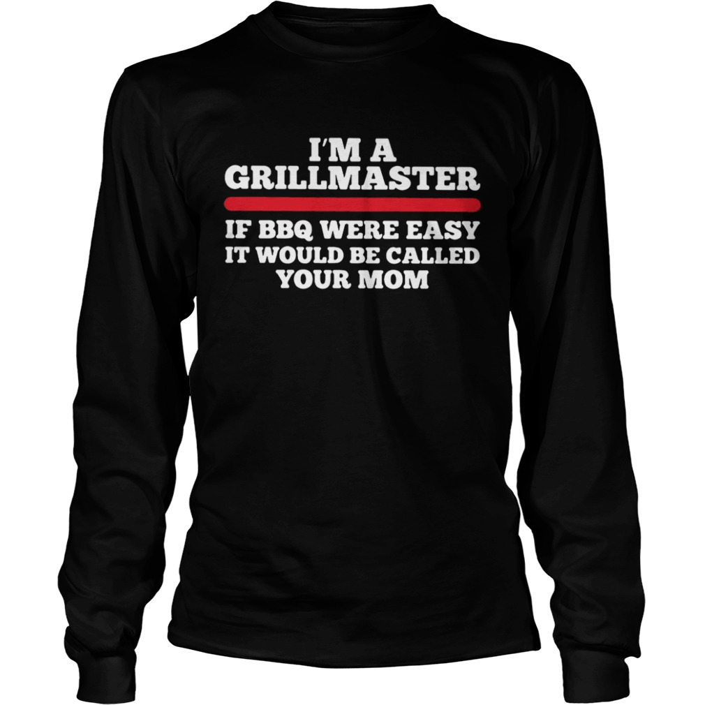 Im a grillmaster if BBQ were easy if would be called your mom LongSleeve