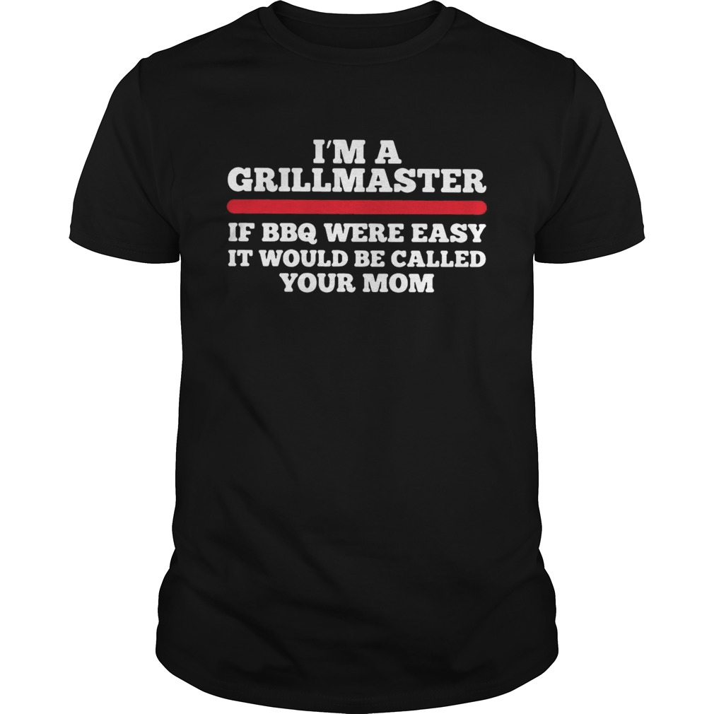 Im a grillmaster if BBQ were easy if would be called your mom Unisex