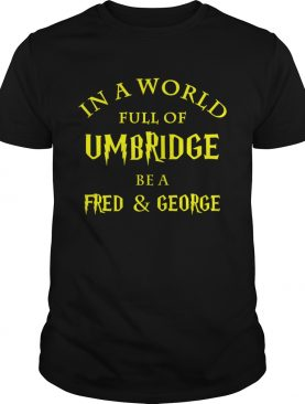 In a world full of Umbridge be a Fred and George shirt
