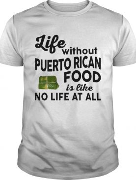 Life without Puerto Rican Food is like No life at all shirt