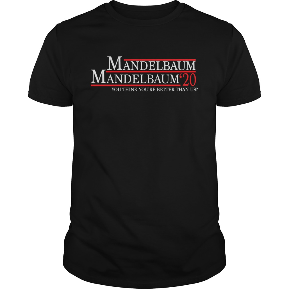 Mandelbaum 2020 president you think youre better than us Unisex