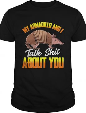 My Armadillo and I talk shit about you t shirt