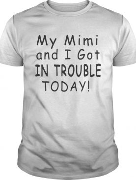 My mimi and I got in trouble today shirt