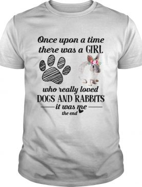 Once upon a time there was a girl who really loved dogs and rabbits shirt
