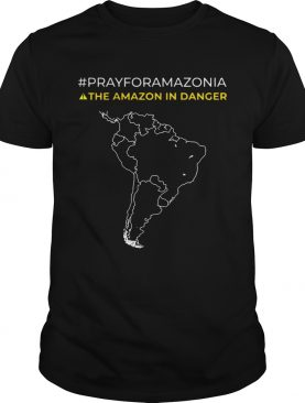 Pray for Amazonia the Amazon in danger shirt