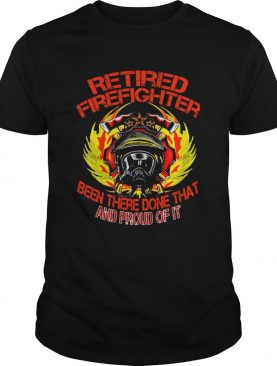Retired Firefighter Been There Done That And Proud Of It T-Shirt