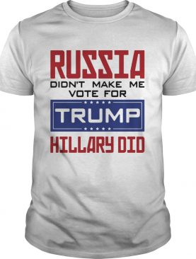 Russia didnt make me vote for Trump Hillary did shirt