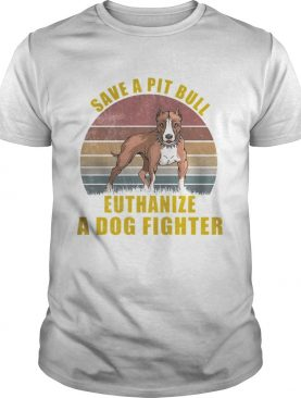 Save A Pitbull Euthanize A Dog Fighter TShirt