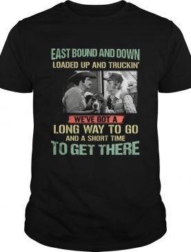 Smokey and the Bandit Eastbound and down loaded up and truckin' long way to go shirt