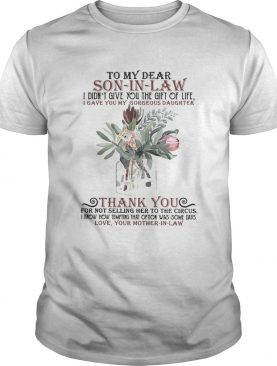 So my dear son in law I didn't give you the gift of life I gave you my gorgeous daughter shirt