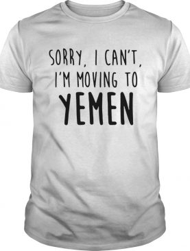 Sorry I cant Im moving to Yemen t-shirt