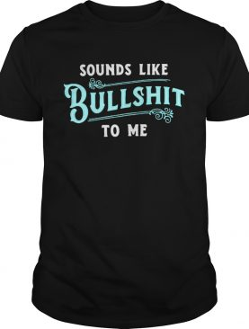 Sounds like Bullshitto me shirt