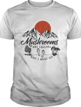 The mushrooms are calling and I must go shirt