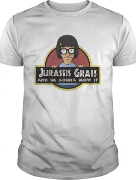 Tina Belcher Jurassic Grass and Im gonna mow it shirt