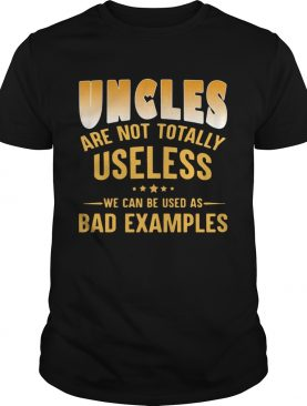 Uncles are not totally useless we can be used as bad examples shirt