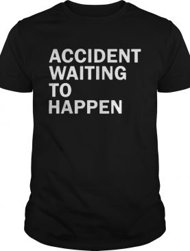 Accident waiting to happen t shirt