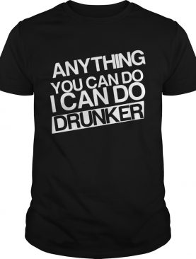 Anything you can do I can do drunker shirt