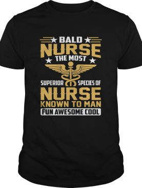 Bald Nurse The Most Superior Species Of Nurse Known To Man Fun Awesome Cool Shirt