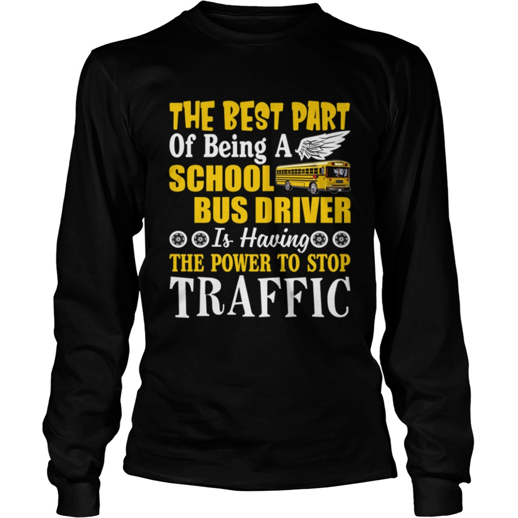 Best Part Of Being A School Bus Driver Have Power To Stop Traffic Shirt LongSleeve
