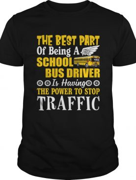 Best Part Of Being A School Bus Driver Have Power To Stop Traffic Shirt T-Shirt