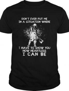 Dont ever put me in a situation where i have to show you how heartless i can be shirt