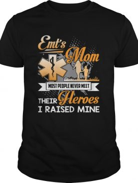 EMT's Mom Most People Never Meet Their Heroes I Raised Mine Shirt T-Shirt