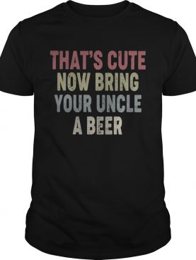 Family thats cute now bring your uncle a beer shirt