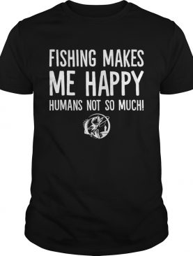 Fishing Makes Me Happy Humans Not So Much Funny Shirt T-Shirt