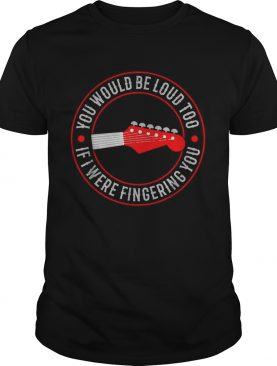 Guitar you would be loud too If were fingering you shirt