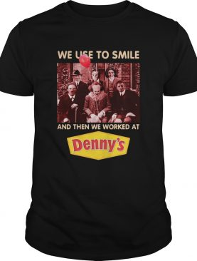 Horror character movie we use to smile and then we worked at Denny's shirt