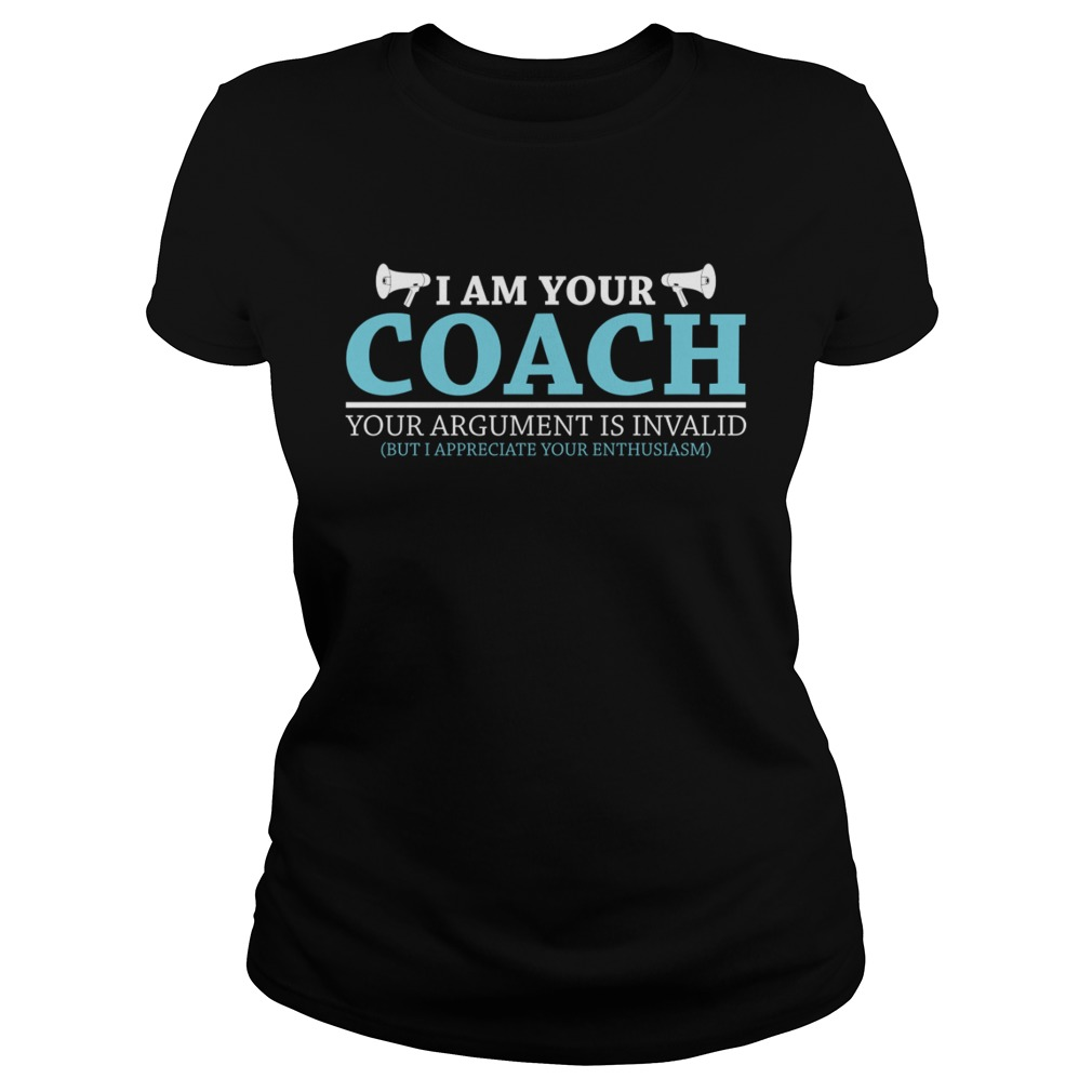 I Am Your Coach Your Argument Is Invalid But I Appreciate Your Enthusiasm Shirt Classic Ladies