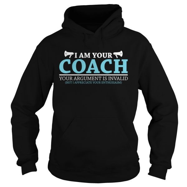I Am Your Coach Your Argument Is Invalid But I Appreciate Your Enthusiasm Shirt Hoodie