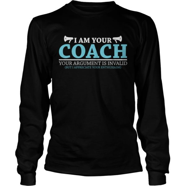 I Am Your Coach Your Argument Is Invalid But I Appreciate Your Enthusiasm Shirt LongSleeve