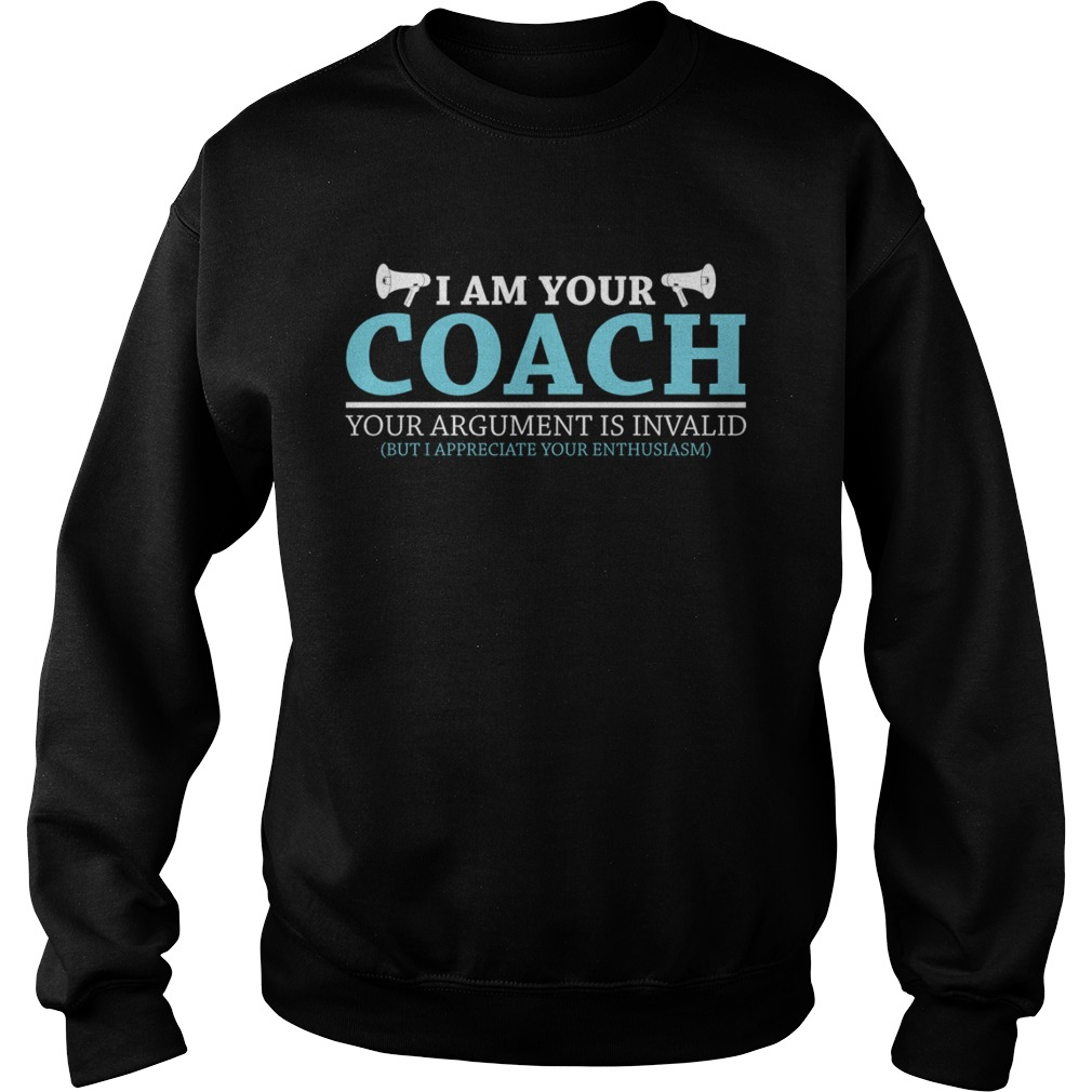 I Am Your Coach Your Argument Is Invalid But I Appreciate Your Enthusiasm Shirt Sweatshirt