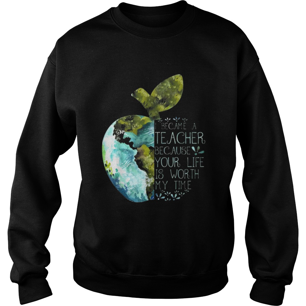 I Became A Teacher Because Your Life Is Worth My Time Apple World Sweatshirt