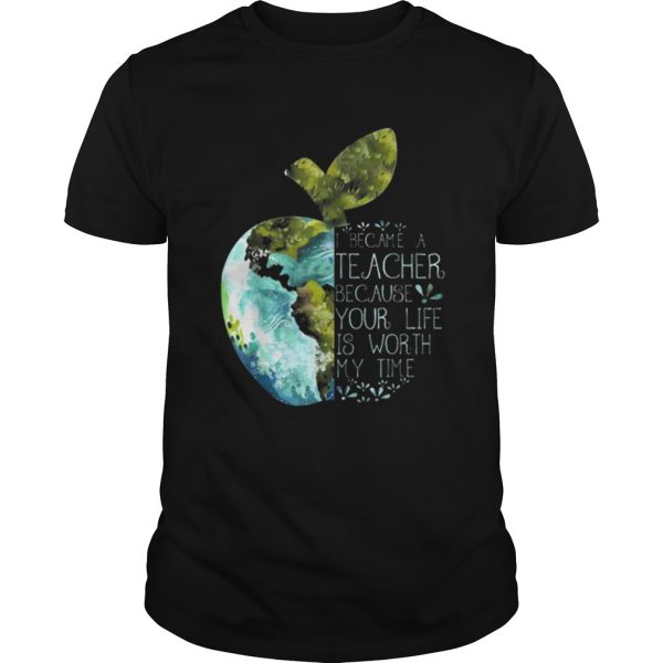 I Became A Teacher Because Your Life Is Worth My Time Apple World  Unisex