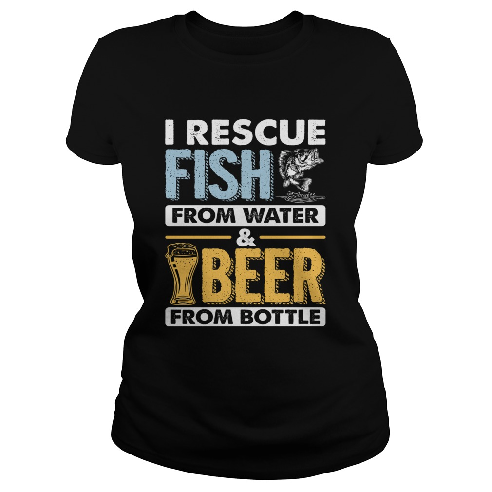 I Rescue Fish From Water Beer From Bottle Funny Fishing Shirt Classic Ladies