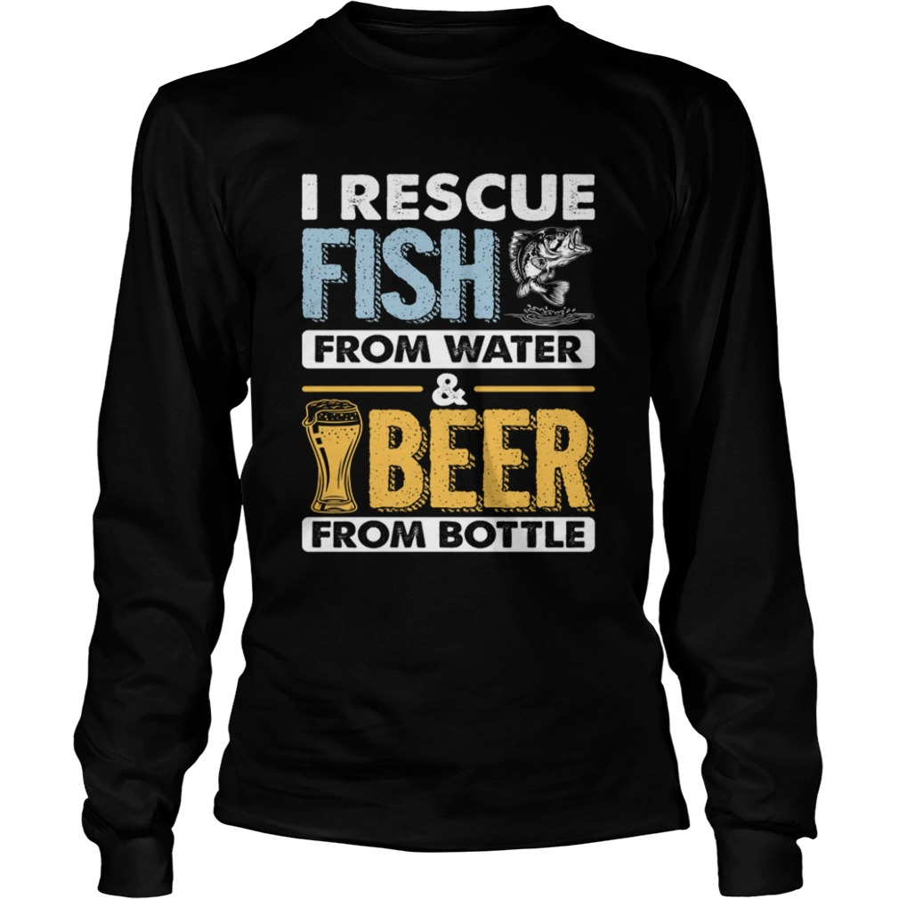 I Rescue Fish From Water Beer From Bottle Funny Fishing Shirt LongSleeve
