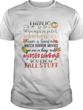 I want to go to a pumpkin patch drink pumpkin spice lattes shirt