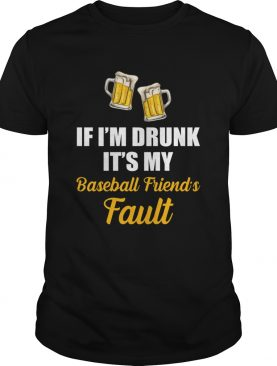 If Im Drunk Its My Baseball Friends Fault Funny Beer Drinking T-Shirt