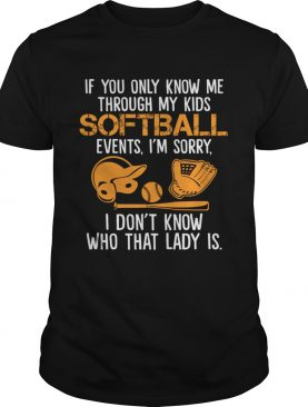 If You Only Know Me Through My Kids Softball Events Im Sorry Shirt