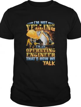 Im Not Yelling Im An Operating Engineer Thats How We Talk Shirt