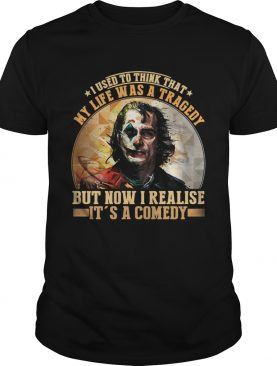 Joker I used to think that my life was a tragedy but now I realize its a comedy shirt
