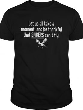 Let us all take a moment and be thankful that Spiders can't fly shirt