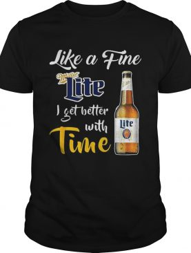 Like a fine Miller Lite I get better with time shirt