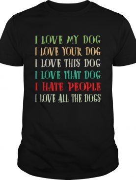 Love My Dog Love Your Dog Love That Dog Love All The Dogs I Hate People Shirt