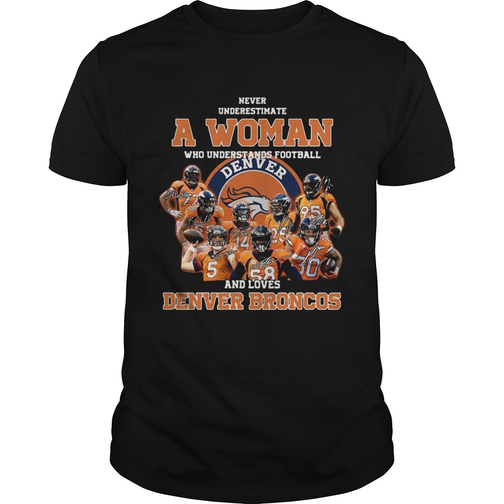 Never underestimate a woman who understands football and love Denver Broncos Unisex