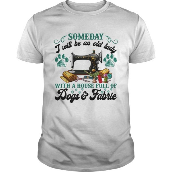 Someday I Will Be An Old Lady With A House Full Of Dogs And Fabric Shirt Unisex