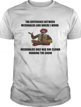 The Difference Between Mcdonalds And Where I Work Mcdonalds shirt